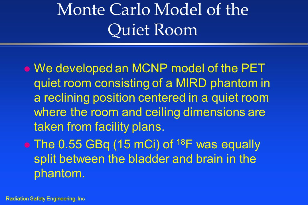 Radiation Safety Engineering, Inc Monte Carlo Model of the Quiet Room l We developed an MCNP model of the PET quiet room consisting of a MIRD phantom
