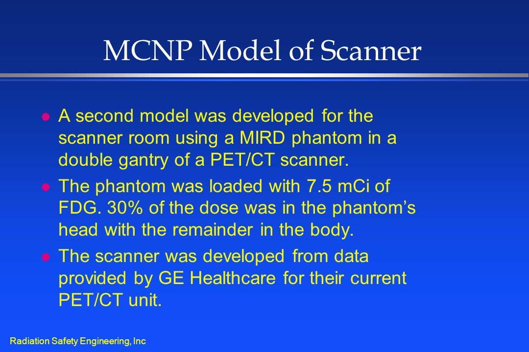 Radiation Safety Engineering, Inc MCNP Model of Scanner l A second model was developed for the scanner room using a MIRD phantom in a double gantry of
