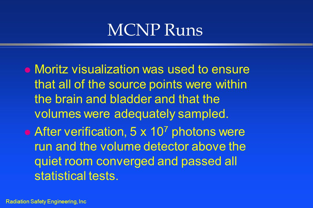Radiation Safety Engineering, Inc MCNP Runs l Moritz visualization was used to ensure that all of the source points were within the brain and bladder