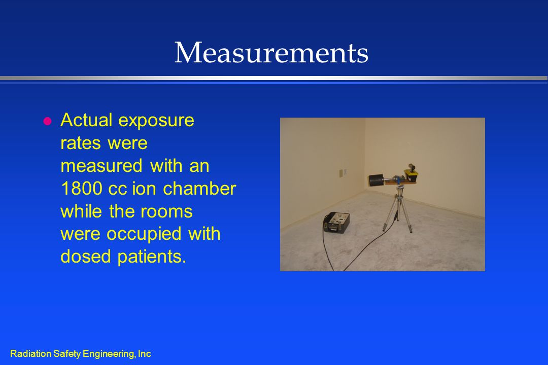 Radiation Safety Engineering, Inc Measurements l Actual exposure rates were measured with an 1800 cc ion chamber while the rooms were occupied with do