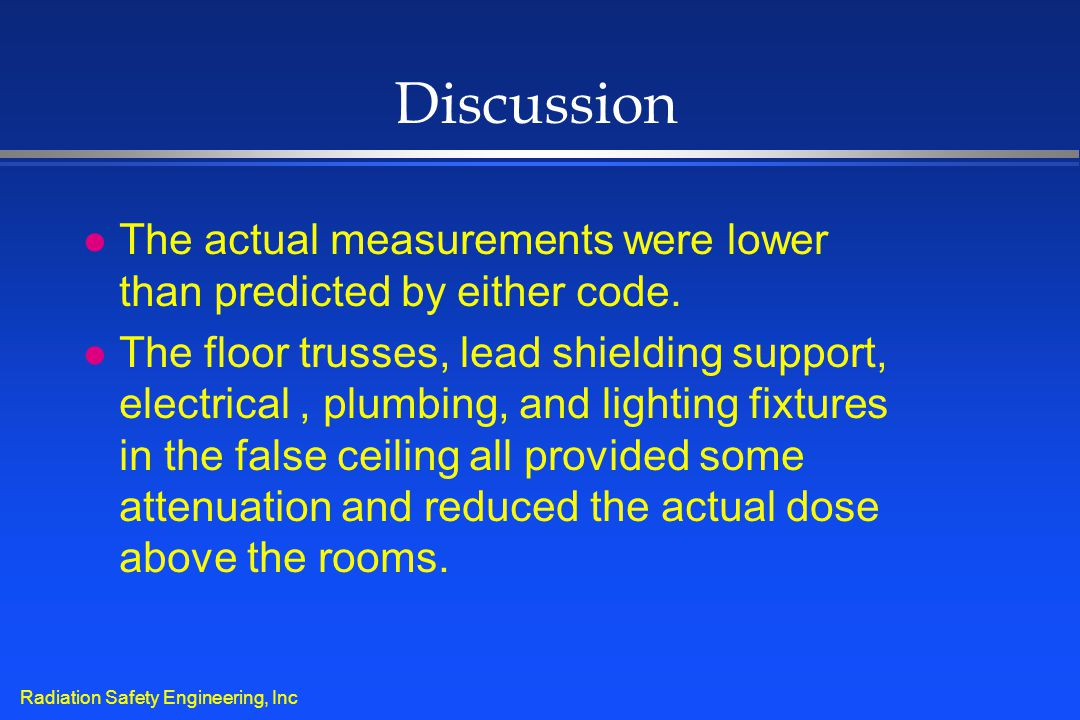 Radiation Safety Engineering, Inc Discussion l The actual measurements were lower than predicted by either code. l The floor trusses, lead shielding s