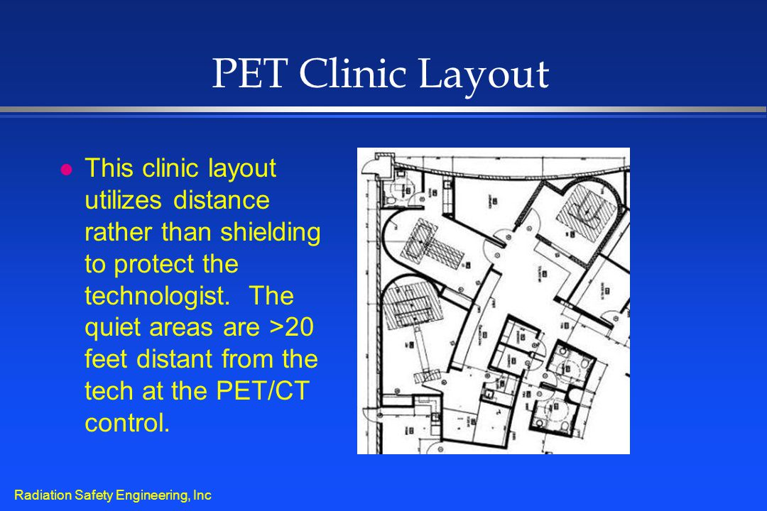 Radiation Safety Engineering, Inc PET Clinic Layout l This clinic layout utilizes distance rather than shielding to protect the technologist. The quie