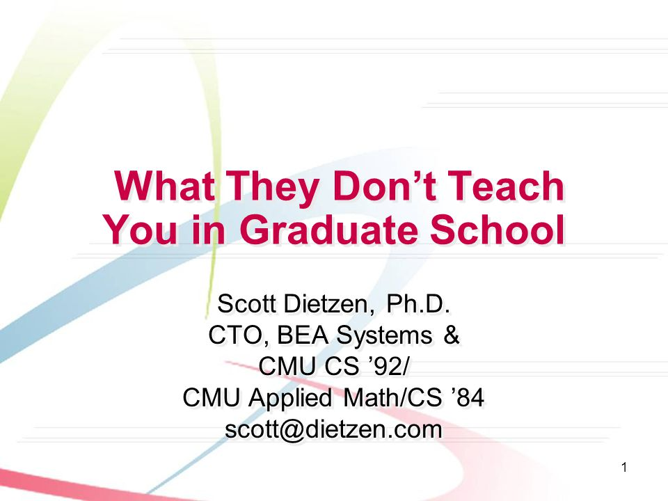 Scott DietzenWhat They Don't Teach You in Grad School '03 2 Dedication And Acknowledgements This talk dedicated to the memory of Bruce Nelson, CMU CS '82This talk dedicated to the memory of Bruce Nelson, CMU CS '82 –http://www.cs.cmu.edu/about/development/aboutnelson.html Why I volunteered (i.e., why I felt sufficiently presumptuous)Why I volunteered (i.e., why I felt sufficiently presumptuous) –Bruce help plant the seeds that inspired my entrepreneurship as well as my time on the dark side (working in marketing & sales) –I've had some modest success as an entrepreneur Transarc  IBM (Principal Technologist)Transarc  IBM (Principal Technologist) WebLogic  BEA (V.P.