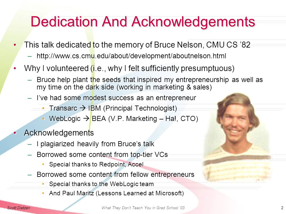 Scott DietzenWhat They Don't Teach You in Grad School '03 2 Dedication And Acknowledgements This talk dedicated to the memory of Bruce Nelson, CMU CS '82This talk dedicated to the memory of Bruce Nelson, CMU CS '82 –http://www.cs.cmu.edu/about/development/aboutnelson.html Why I volunteered (i.e., why I felt sufficiently presumptuous)Why I volunteered (i.e., why I felt sufficiently presumptuous) –Bruce help plant the seeds that inspired my entrepreneurship as well as my time on the dark side (working in marketing & sales) –I've had some modest success as an entrepreneur Transarc  IBM (Principal Technologist)Transarc  IBM (Principal Technologist) WebLogic  BEA (V.P.
