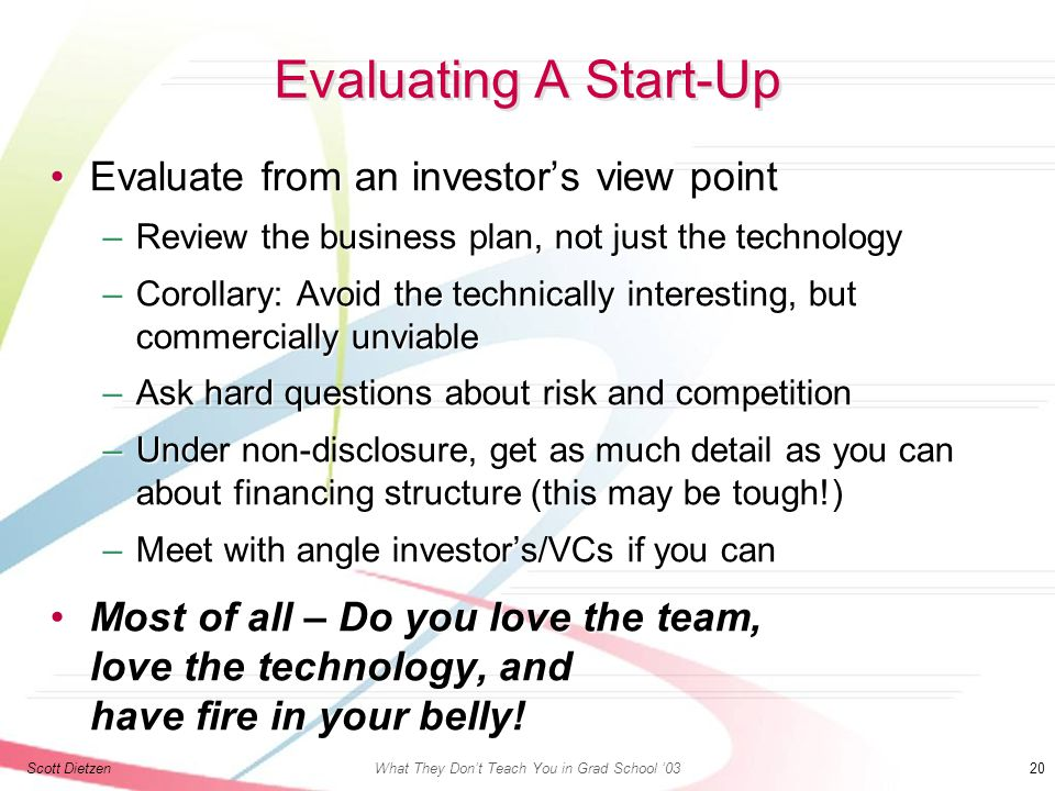 Scott DietzenWhat They Don't Teach You in Grad School '03 20 Evaluating A Start-Up Evaluate from an investor's view pointEvaluate from an investor's view point –Review the business plan, not just the technology –Corollary: Avoid the technically interesting, but commercially unviable –Ask hard questions about risk and competition –Under non-disclosure, get as much detail as you can about financing structure (this may be tough!) –Meet with angle investor's/VCs if you can Most of all – Do you love the team, love the technology, and have fire in your belly!Most of all – Do you love the team, love the technology, and have fire in your belly!