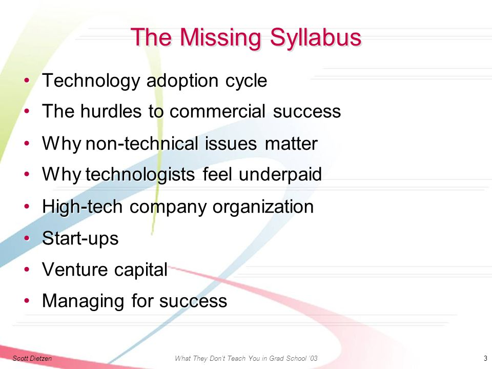 Scott DietzenWhat They Don't Teach You in Grad School '03 3 The Missing Syllabus Technology adoption cycleTechnology adoption cycle The hurdles to commercial successThe hurdles to commercial success Why non - technical issues matterWhy non - technical issues matter Why technologists feel underpaidWhy technologists feel underpaid High - tech company organizationHigh - tech company organization Start - upsStart - ups Venture capitalVenture capital Managing for successManaging for success