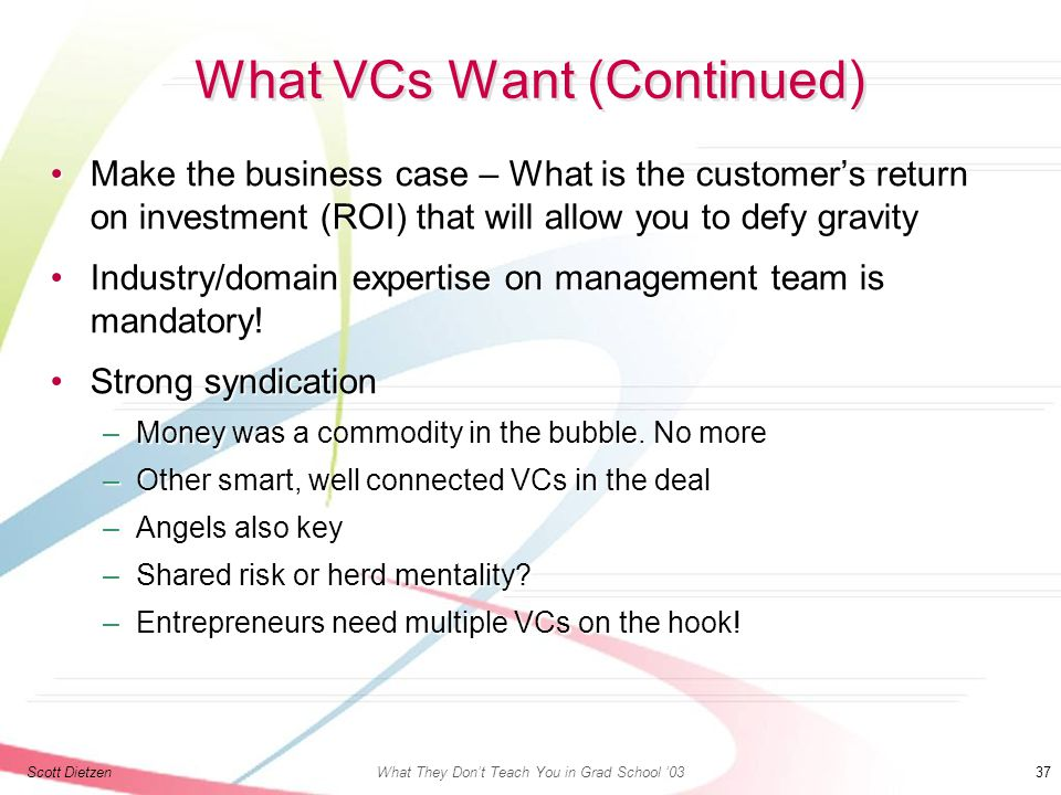 Scott DietzenWhat They Don't Teach You in Grad School '03 37 What VCs Want (Continued) Make the business case – What is the customer's return on investment (ROI) that will allow you to defy gravityMake the business case – What is the customer's return on investment (ROI) that will allow you to defy gravity Industry/domain expertise on management team is mandatory!Industry/domain expertise on management team is mandatory.