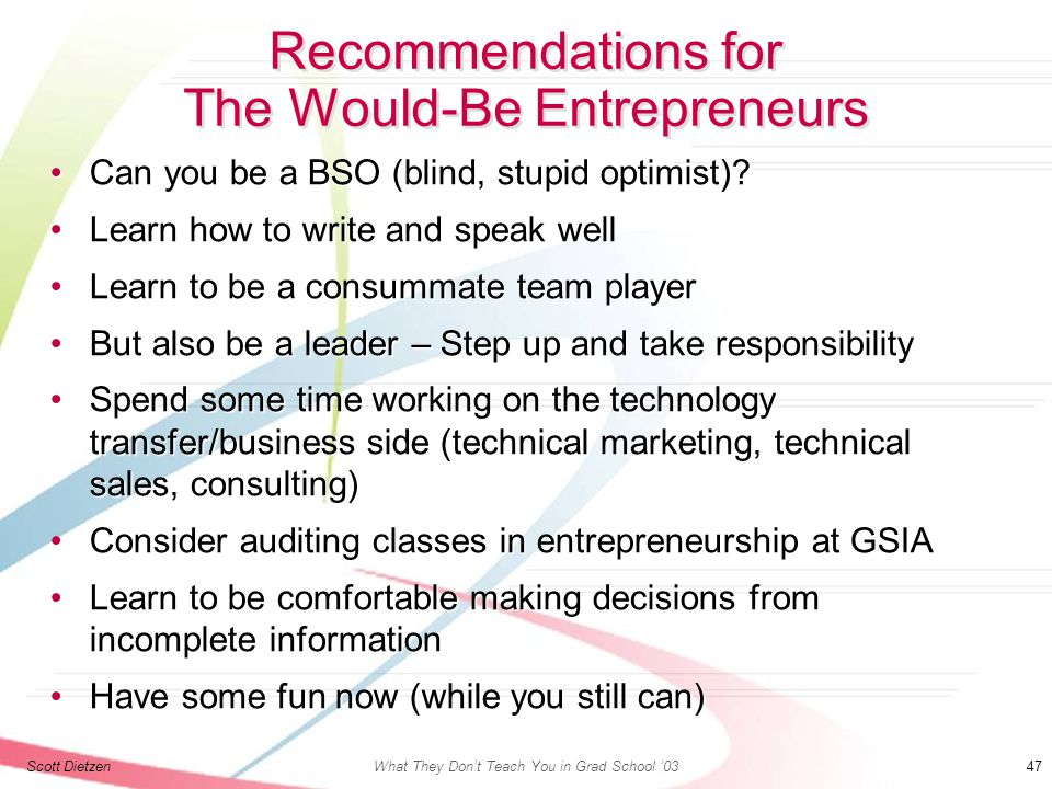 Scott DietzenWhat They Don't Teach You in Grad School '03 47 Recommendations for The Would-Be Entrepreneurs Can you be a BSO (blind, stupid optimist) Can you be a BSO (blind, stupid optimist).