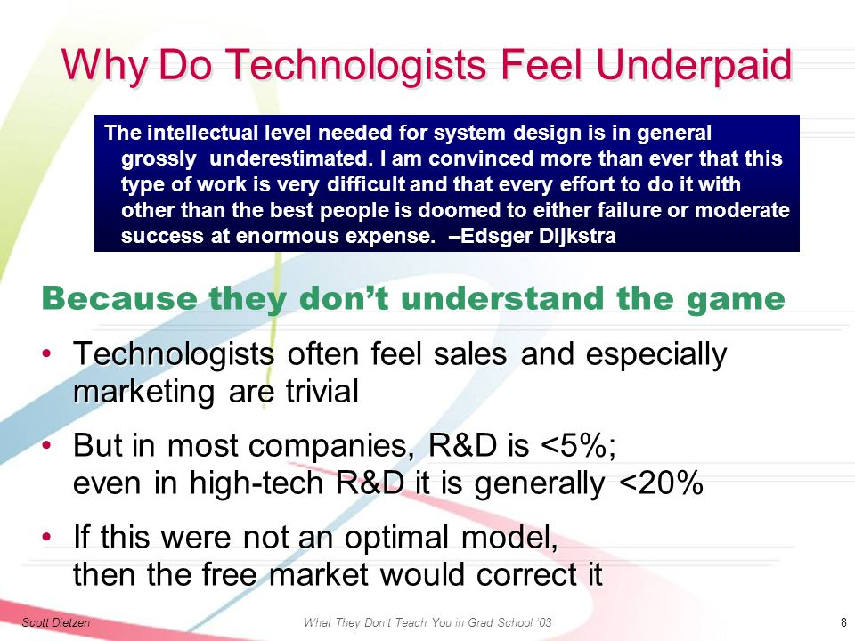 Scott DietzenWhat They Don't Teach You in Grad School '03 8 Why Do Technologists Feel Underpaid Because they don't understand the game Technologists often feel sales and especially marketing are trivialTechnologists often feel sales and especially marketing are trivial But in most companies, R&D is <5%; even in high-tech R&D it is generally <20%But in most companies, R&D is <5%; even in high-tech R&D it is generally <20% If this were not an optimal model, then the free market would correct itIf this were not an optimal model, then the free market would correct it The intellectual level needed for system design is in general grossly underestimated.