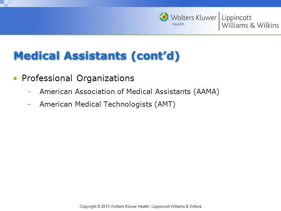 Copyright © 2013 Wolters Kluwer Health | Lippincott Williams & Wilkins Medical Assistants (cont'd) Professional Organizations –American Association of Medical Assistants (AAMA) –American Medical Technologists (AMT)