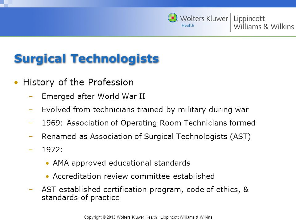 Copyright © 2013 Wolters Kluwer Health | Lippincott Williams & Wilkins Surgical Technologists History of the Profession –Emerged after World War II –Evolved from technicians trained by military during war –1969: Association of Operating Room Technicians formed –Renamed as Association of Surgical Technologists (AST) –1972: AMA approved educational standards Accreditation review committee established –AST established certification program, code of ethics, & standards of practice