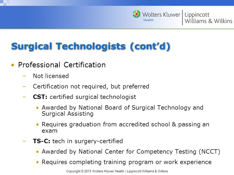 Copyright © 2013 Wolters Kluwer Health | Lippincott Williams & Wilkins Surgical Technologists (cont'd) Professional Certification –Not licensed –Certification not required, but preferred –CST: certified surgical technologist Awarded by National Board of Surgical Technology and Surgical Assisting Requires graduation from accredited school & passing an exam –TS-C: tech in surgery-certified Awarded by National Center for Competency Testing (NCCT) Requires completing training program or work experience