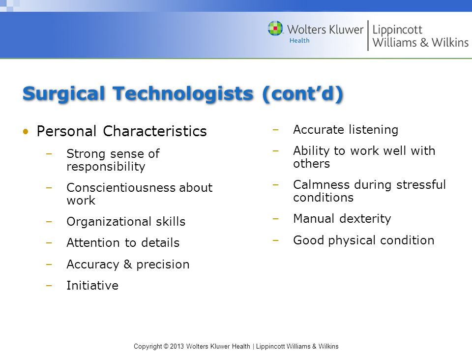 Copyright © 2013 Wolters Kluwer Health | Lippincott Williams & Wilkins Surgical Technologists (cont'd) Personal Characteristics –Strong sense of responsibility –Conscientiousness about work –Organizational skills –Attention to details –Accuracy & precision –Initiative –Accurate listening –Ability to work well with others –Calmness during stressful conditions –Manual dexterity –Good physical condition