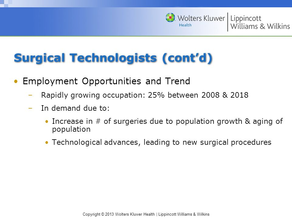 Copyright © 2013 Wolters Kluwer Health | Lippincott Williams & Wilkins Surgical Technologists (cont'd) Employment Opportunities and Trend –Rapidly growing occupation: 25% between 2008 & 2018 –In demand due to: Increase in # of surgeries due to population growth & aging of population Technological advances, leading to new surgical procedures