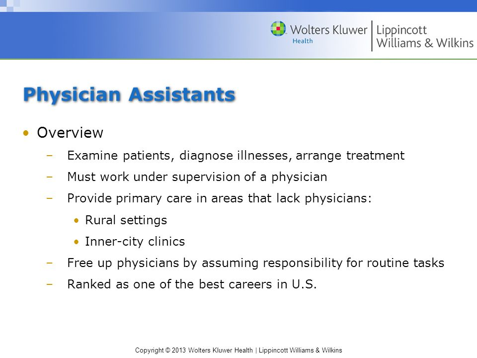 Copyright © 2013 Wolters Kluwer Health | Lippincott Williams & Wilkins Physician Assistants Overview –Examine patients, diagnose illnesses, arrange treatment –Must work under supervision of a physician –Provide primary care in areas that lack physicians: Rural settings Inner-city clinics –Free up physicians by assuming responsibility for routine tasks –Ranked as one of the best careers in U.S.