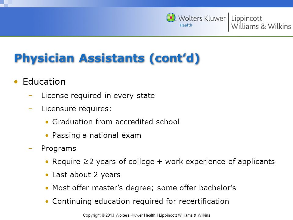 Copyright © 2013 Wolters Kluwer Health | Lippincott Williams & Wilkins Physician Assistants (cont'd) Education –License required in every state –Licensure requires: Graduation from accredited school Passing a national exam –Programs Require ≥2 years of college + work experience of applicants Last about 2 years Most offer master's degree; some offer bachelor's Continuing education required for recertification