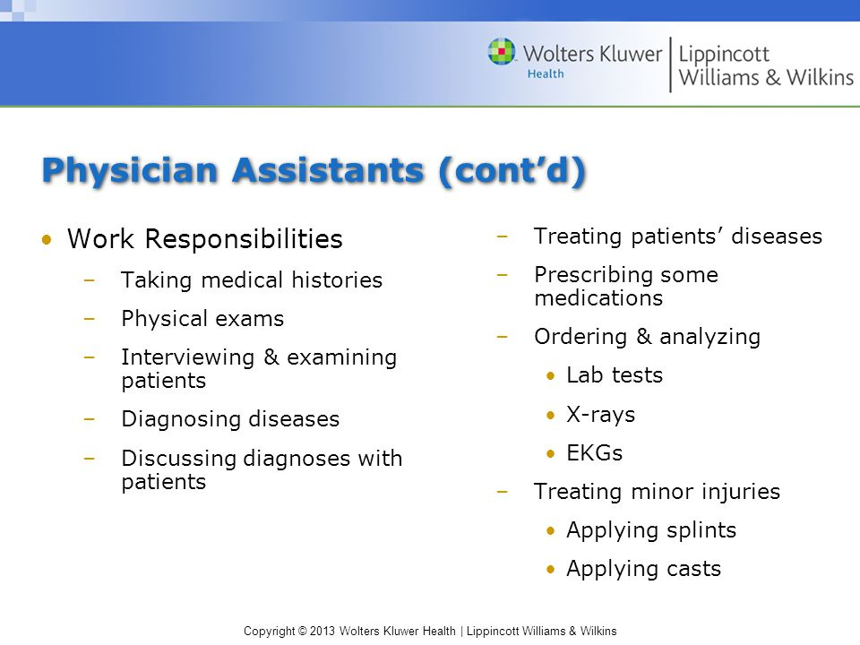 Copyright © 2013 Wolters Kluwer Health | Lippincott Williams & Wilkins Physician Assistants (cont'd) Work Responsibilities –Taking medical histories –Physical exams –Interviewing & examining patients –Diagnosing diseases –Discussing diagnoses with patients –Treating patients' diseases –Prescribing some medications –Ordering & analyzing Lab tests X-rays EKGs –Treating minor injuries Applying splints Applying casts