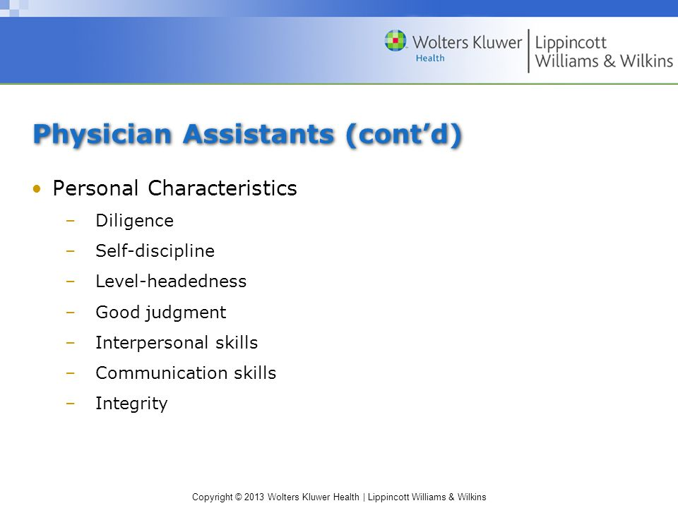 Copyright © 2013 Wolters Kluwer Health | Lippincott Williams & Wilkins Physician Assistants (cont'd) Personal Characteristics –Diligence –Self-discipline –Level-headedness –Good judgment –Interpersonal skills –Communication skills –Integrity