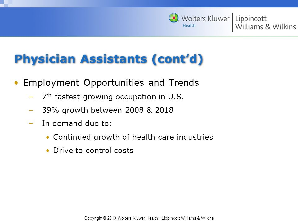 Copyright © 2013 Wolters Kluwer Health | Lippincott Williams & Wilkins Physician Assistants (cont'd) Employment Opportunities and Trends –7 th -fastest growing occupation in U.S.