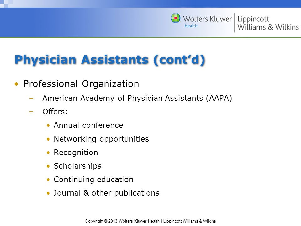 Copyright © 2013 Wolters Kluwer Health | Lippincott Williams & Wilkins Physician Assistants (cont'd) Professional Organization –American Academy of Physician Assistants (AAPA) –Offers: Annual conference Networking opportunities Recognition Scholarships Continuing education Journal & other publications