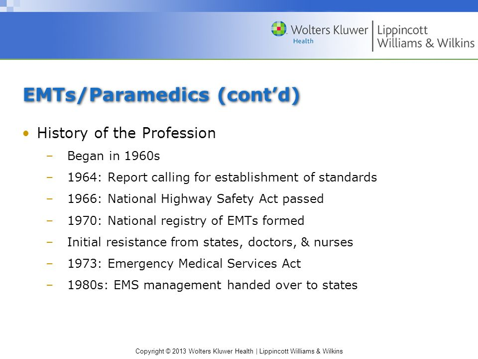Copyright © 2013 Wolters Kluwer Health | Lippincott Williams & Wilkins EMTs/Paramedics (cont'd) History of the Profession –Began in 1960s –1964: Report calling for establishment of standards –1966: National Highway Safety Act passed –1970: National registry of EMTs formed –Initial resistance from states, doctors, & nurses –1973: Emergency Medical Services Act –1980s: EMS management handed over to states