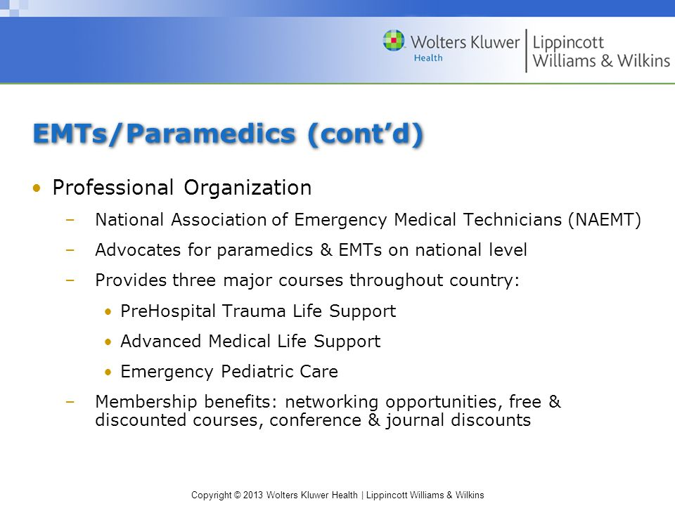 Copyright © 2013 Wolters Kluwer Health | Lippincott Williams & Wilkins EMTs/Paramedics (cont'd) Professional Organization –National Association of Emergency Medical Technicians (NAEMT) –Advocates for paramedics & EMTs on national level –Provides three major courses throughout country: PreHospital Trauma Life Support Advanced Medical Life Support Emergency Pediatric Care –Membership benefits: networking opportunities, free & discounted courses, conference & journal discounts
