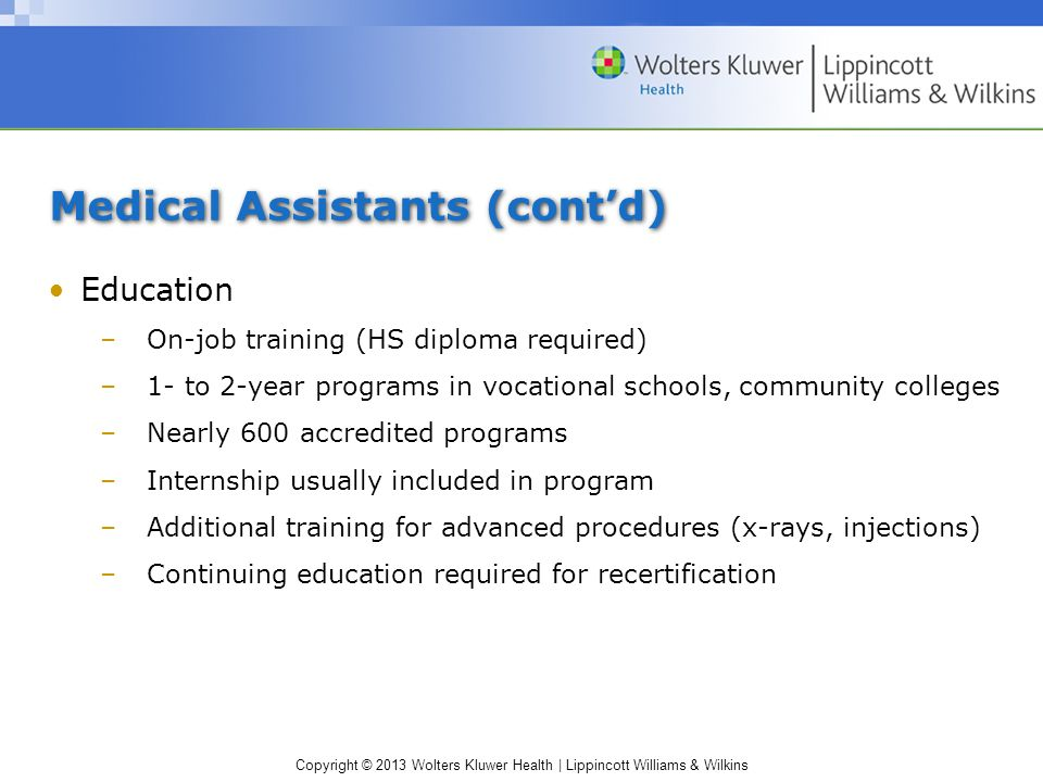 Copyright © 2013 Wolters Kluwer Health | Lippincott Williams & Wilkins Medical Assistants (cont'd) Education –On-job training (HS diploma required) –1- to 2-year programs in vocational schools, community colleges –Nearly 600 accredited programs –Internship usually included in program –Additional training for advanced procedures (x-rays, injections) –Continuing education required for recertification