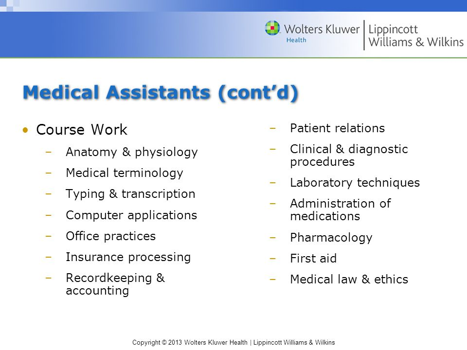 Copyright © 2013 Wolters Kluwer Health | Lippincott Williams & Wilkins Medical Assistants (cont'd) Course Work –Anatomy & physiology –Medical terminology –Typing & transcription –Computer applications –Office practices –Insurance processing –Recordkeeping & accounting –Patient relations –Clinical & diagnostic procedures –Laboratory techniques –Administration of medications –Pharmacology –First aid –Medical law & ethics