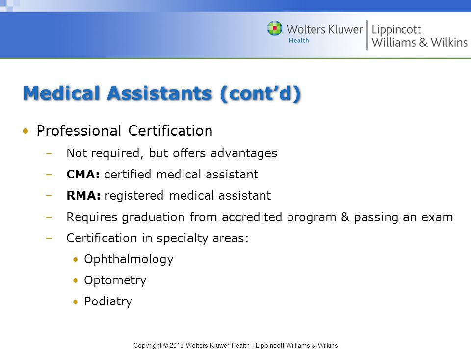Copyright © 2013 Wolters Kluwer Health | Lippincott Williams & Wilkins Medical Assistants (cont'd) Professional Certification –Not required, but offers advantages –CMA: certified medical assistant –RMA: registered medical assistant –Requires graduation from accredited program & passing an exam –Certification in specialty areas: Ophthalmology Optometry Podiatry