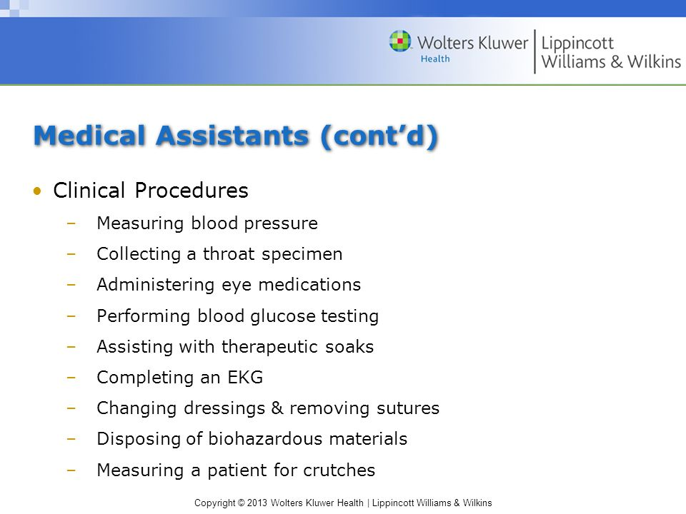 Copyright © 2013 Wolters Kluwer Health | Lippincott Williams & Wilkins Medical Assistants (cont'd) Clinical Procedures –Measuring blood pressure –Collecting a throat specimen –Administering eye medications –Performing blood glucose testing –Assisting with therapeutic soaks –Completing an EKG –Changing dressings & removing sutures –Disposing of biohazardous materials –Measuring a patient for crutches