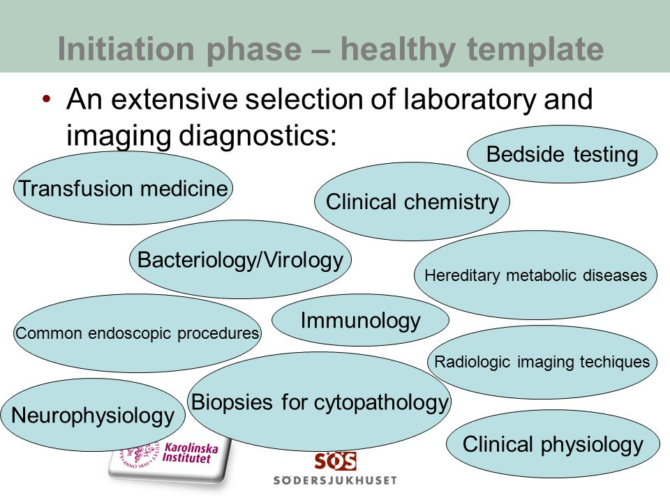 Initiation phase – healthy template An extensive selection of laboratory and imaging diagnostics: Clinical chemistry Immunology Transfusion medicine Hereditary metabolic diseases Bacteriology/Virology Biopsies for cytopathology Common endoscopic procedures Radiologic imaging techiques Clinical physiology Neurophysiology Bedside testing