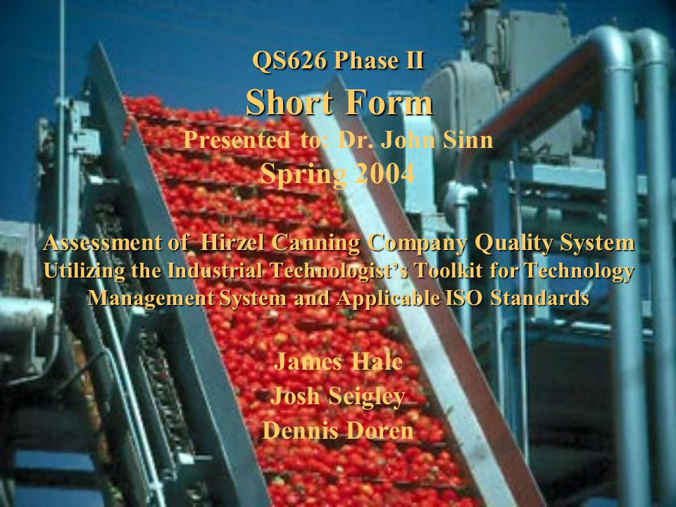 QS626 Phase II Short Form Assessment of Hirzel Canning CompanyQuality System Utilizing the Industrial Technologist's Toolkit for Technology Management System and Applicable ISO Standards QS626 Phase II Short Form Presented to: Dr.