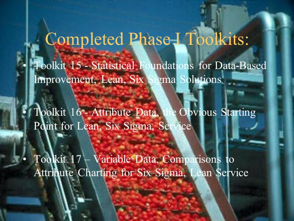 Completed Phase I Toolkits: Toolkit 15 - Statistical Foundations for Data-Based Improvement, Lean, Six Sigma Solutions Toolkit 16 - Attribute Data, the Obvious Starting Point for Lean, Six Sigma, Service Toolkit 17 – Variable Data, Comparisons to Attribute Charting for Six Sigma, Lean Service