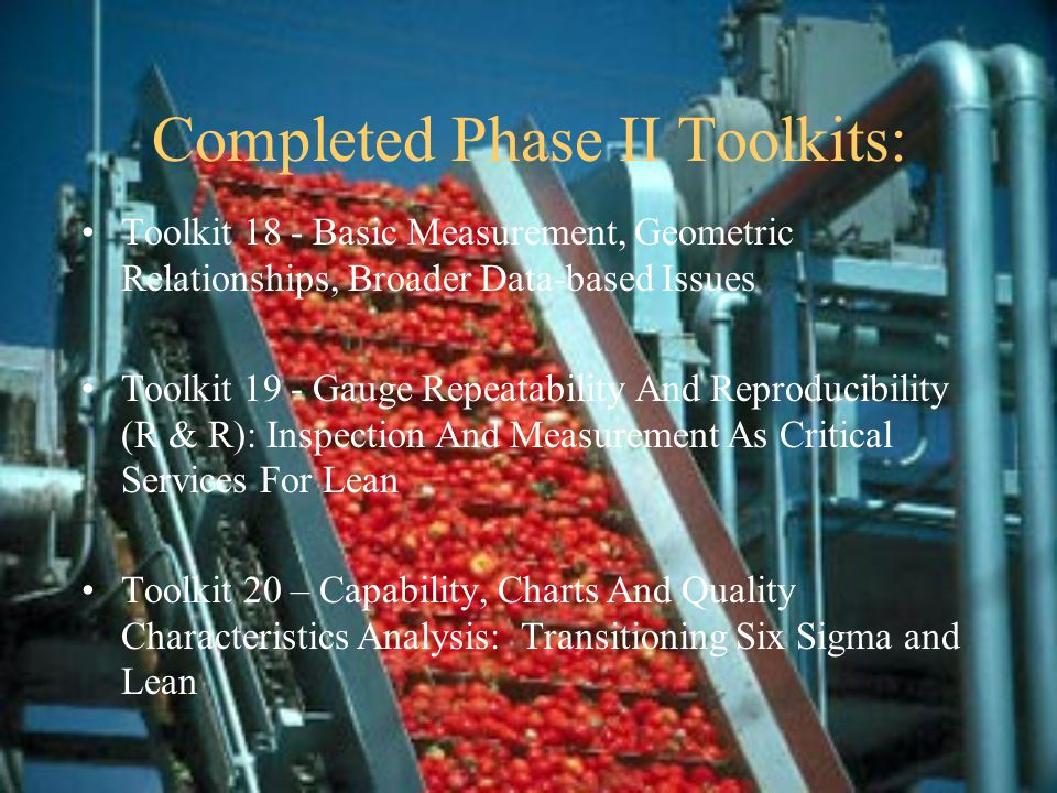 Completed Phase II Toolkits: Toolkit 18 - Basic Measurement, Geometric Relationships, Broader Data-based Issues Toolkit 19 - Gauge Repeatability And Reproducibility (R & R): Inspection And Measurement As Critical Services For Lean Toolkit 20 – Capability, Charts And Quality Characteristics Analysis: Transitioning Six Sigma and Lean