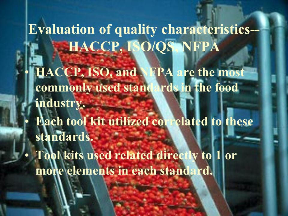 Evaluation of quality characteristics-- HACCP, ISO/QS, NFPA HACCP, ISO, and NFPA are the most commonly used standards in the food industry.