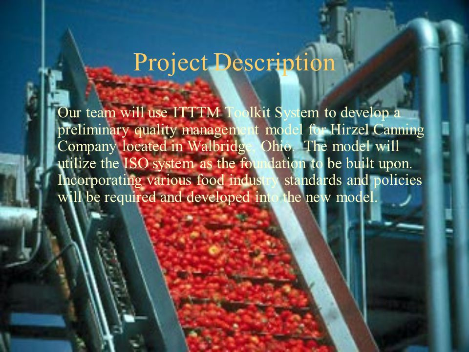 Project Description Our team will use ITTTM Toolkit System to develop a preliminary quality management model for Hirzel Canning Company located in Walbridge, Ohio.