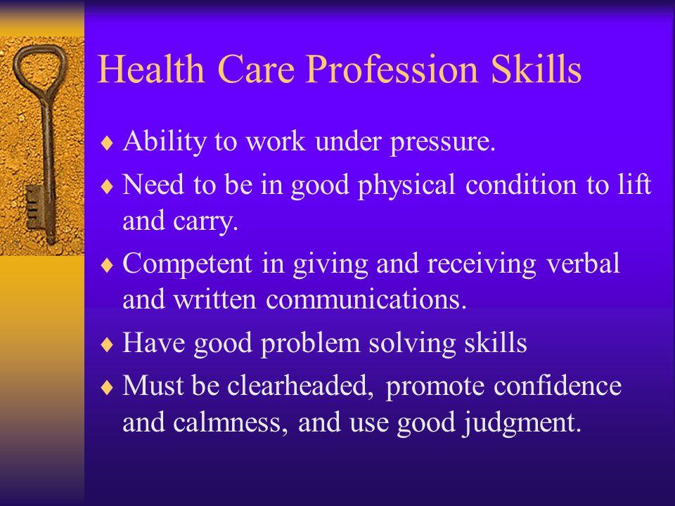 Health Care Profession Skills  Ability to work under pressure.