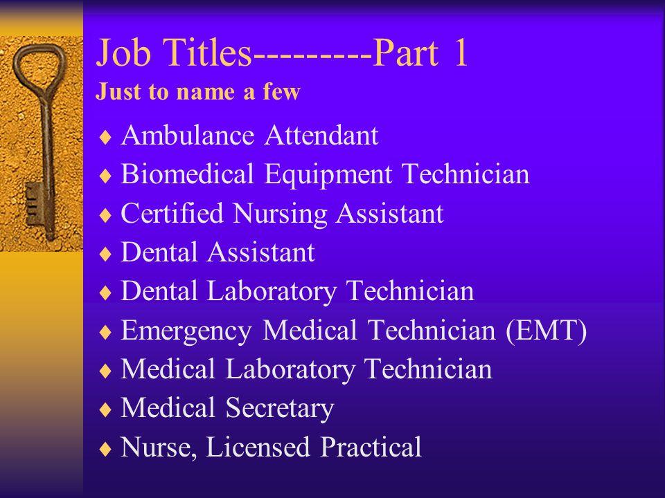 Job Titles---------Part 1 Just to name a few  Ambulance Attendant  Biomedical Equipment Technician  Certified Nursing Assistant  Dental Assistant  Dental Laboratory Technician  Emergency Medical Technician (EMT)  Medical Laboratory Technician  Medical Secretary  Nurse, Licensed Practical