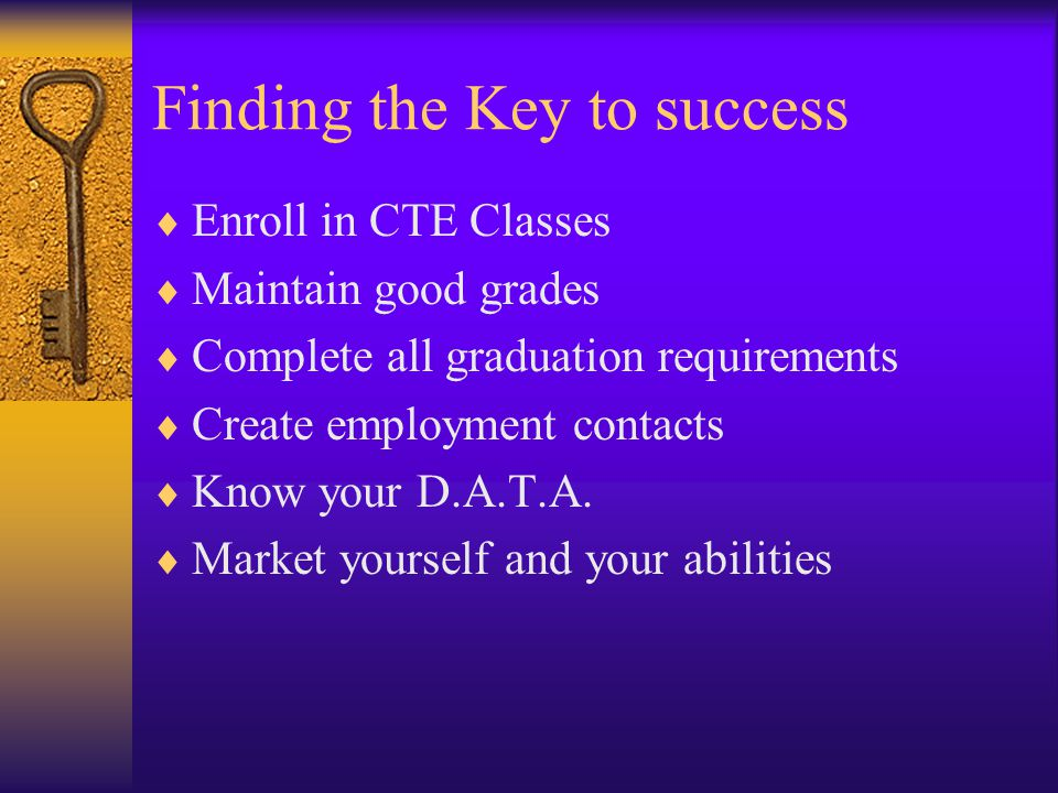 Finding the Key to success  Enroll in CTE Classes  Maintain good grades  Complete all graduation requirements  Create employment contacts  Know your D.A.T.A.