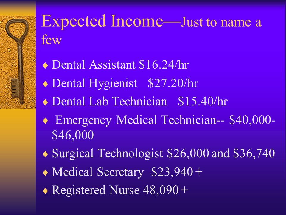 Expected Income— Just to name a few  Dental Assistant $16.24/hr  Dental Hygienist $27.20/hr  Dental Lab Technician $15.40/hr  Emergency Medical Technician-- $40,000- $46,000  Surgical Technologist $26,000 and $36,740  Medical Secretary $23,940 +  Registered Nurse 48,090 +