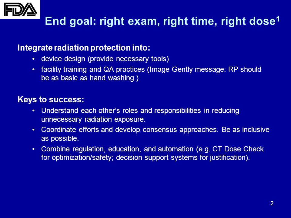 3 Dose Optimization/Radiation Safety Medical imaging device improvements –Public meeting 3 : CT and fluoroscopy device improvements –Guidance 4 : CT and Pediatric (covers x-ray imaging) –Conclusion to CT brain perfusion safety investigation 5 : letter to MITA 6 –Industry initiatives including: MITA/NEMA CT Dose-Check standard 7 ; implementation of DICOM Dose Structured Report Facility QA and training –Integrate dose-management QA principles in CMS guidelines 8 –Collaborations to provide better training materials Metrics 9-13 : promotion of DRL development/dose registries; research in image quality and dose Justification Awareness: Image Wisely/FDA Patient Medical Imaging Record Card 14 Appropriate use 15 Dose Reduction Initiative 2 : Activities