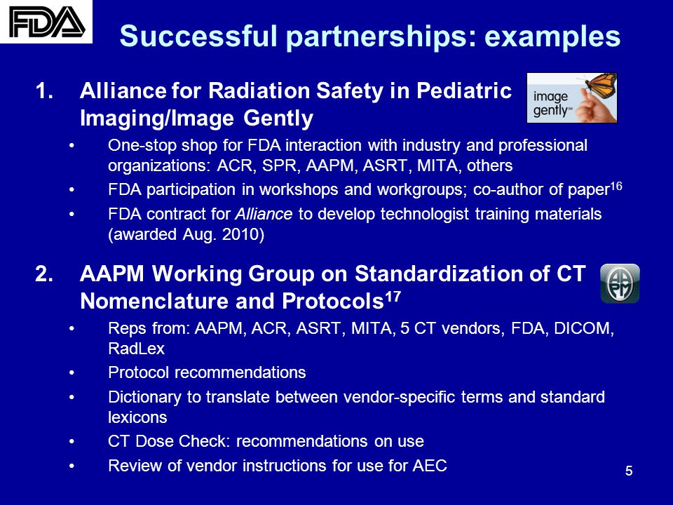 5 Successful partnerships: examples 1.Alliance for Radiation Safety in Pediatric Imaging/Image Gently One-stop shop for FDA interaction with industry and professional organizations: ACR, SPR, AAPM, ASRT, MITA, others FDA participation in workshops and workgroups; co-author of paper 16 FDA contract for Alliance to develop technologist training materials (awarded Aug.