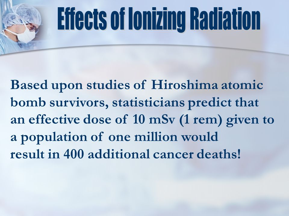 Based upon studies of Hiroshima atomic bomb survivors, statisticians predict that an effective dose of 10 mSv (1 rem) given to a population of one million would result in 400 additional cancer deaths!