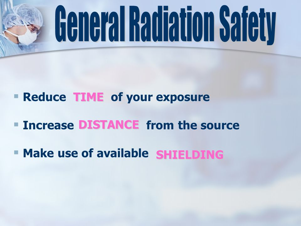  Reduce of your exposure  Increase from the source  Make use of available TIME DISTANCE SHIELDING
