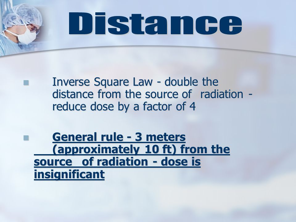 Inverse Square Law - double the distance from the source of radiation - reduce dose by a factor of 4 Inverse Square Law - double the distance from the source of radiation - reduce dose by a factor of 4 General rule - 3 meters (approximately 10 ft) from the source of radiation - dose is insignificant General rule - 3 meters (approximately 10 ft) from the source of radiation - dose is insignificant