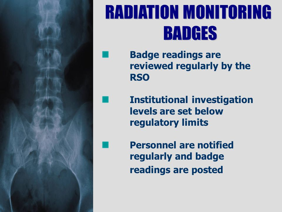 Badge readings are reviewed regularly by the RSO Institutional investigation levels are set below regulatory limits Personnel are notified regularly and badge readings are posted