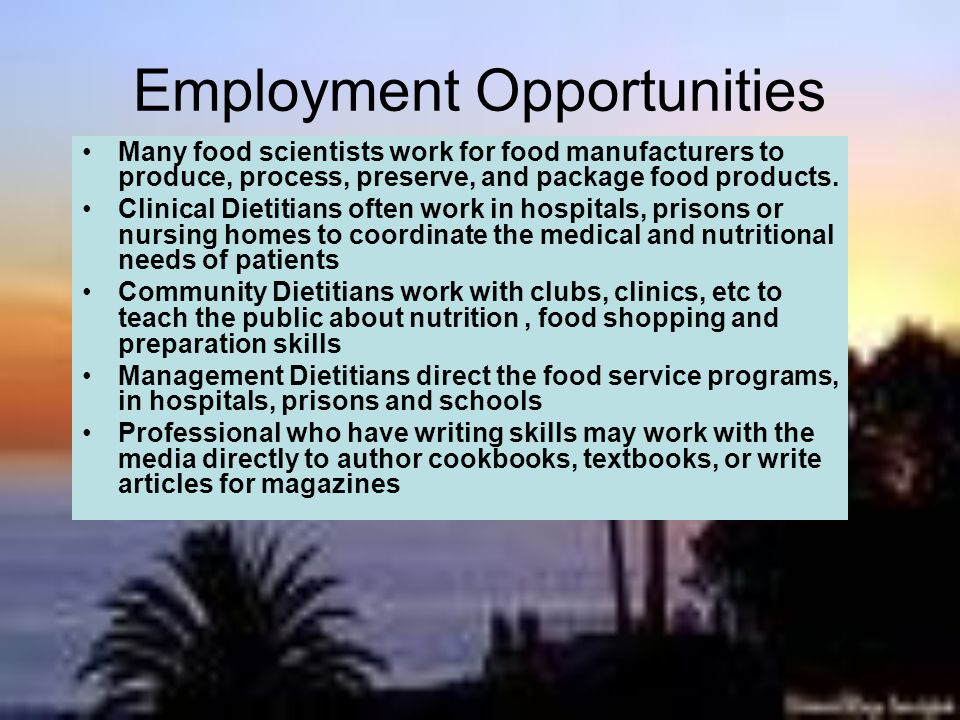 Employment Opportunities Many food scientists work for food manufacturers to produce, process, preserve, and package food products.