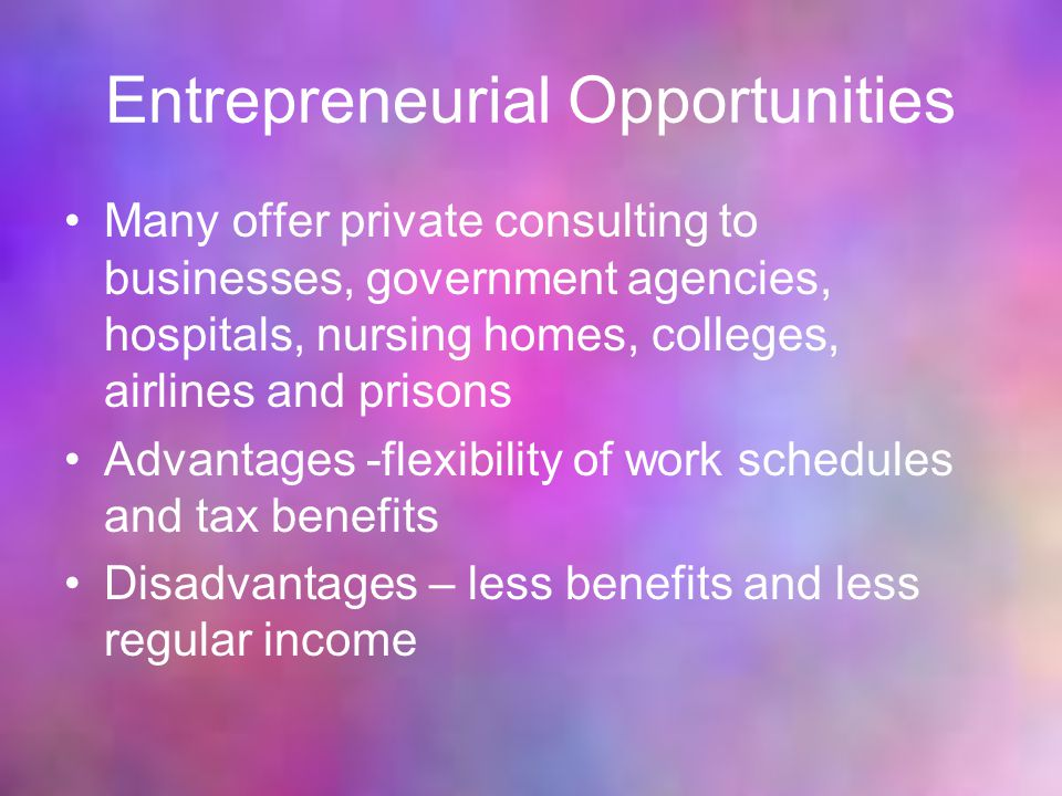 Entrepreneurial Opportunities Many offer private consulting to businesses, government agencies, hospitals, nursing homes, colleges, airlines and prisons Advantages -flexibility of work schedules and tax benefits Disadvantages – less benefits and less regular income
