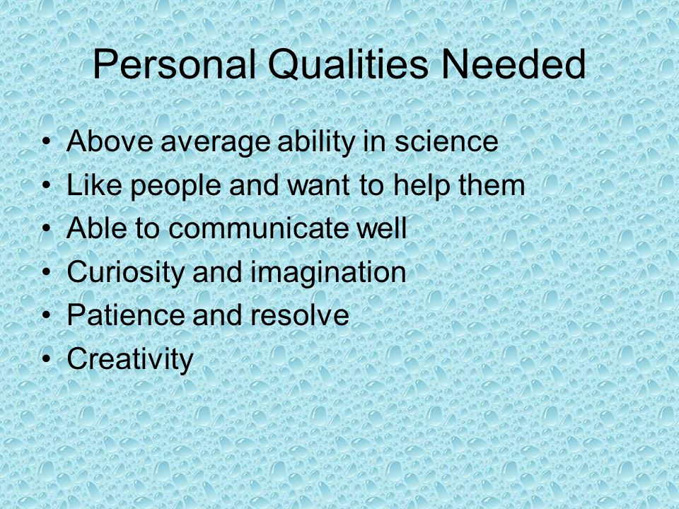 Personal Qualities Needed Above average ability in science Like people and want to help them Able to communicate well Curiosity and imagination Patience and resolve Creativity