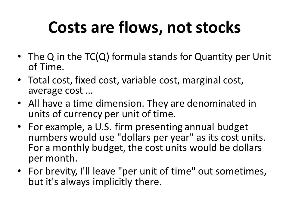 Costs are flows, not stocks The Q in the TC(Q) formula stands for Quantity per Unit of Time.